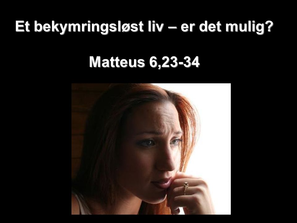 Et bekymringsløst liv – er det mulig Matteus 6,23-34