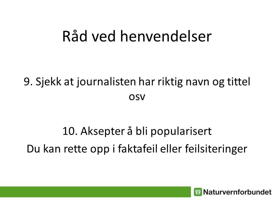 Råd ved henvendelser 9. Sjekk at journalisten har riktig navn og tittel osv. 10. Aksepter å bli popularisert.