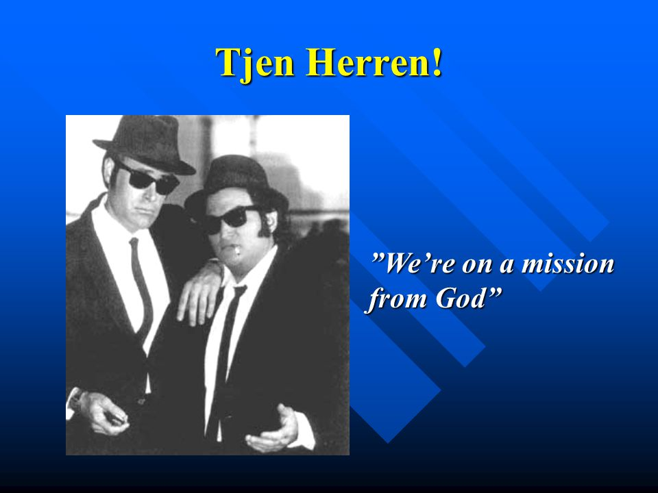 Tjen Herren! We're on a mission from God