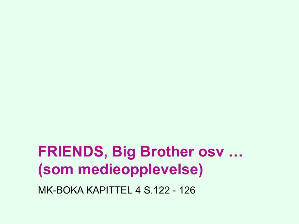 FRIENDS, Big Brother osv … (som medieopplevelse)