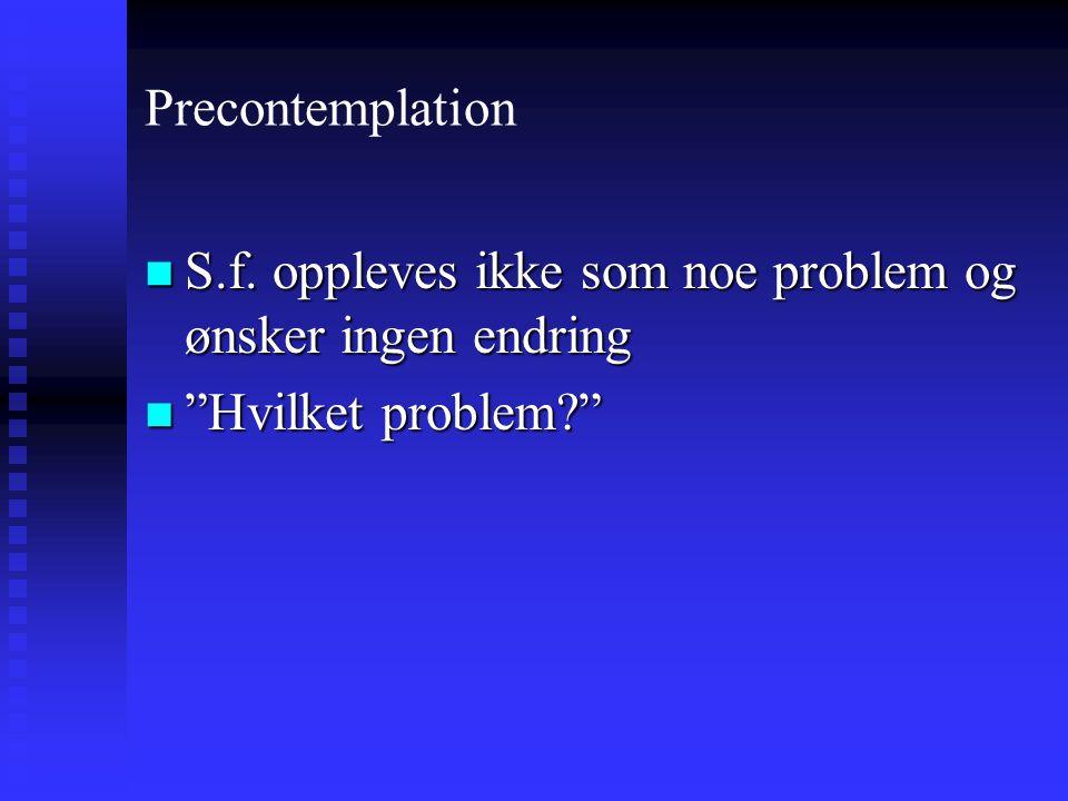Precontemplation S.f. oppleves ikke som noe problem og ønsker ingen endring Hvilket problem