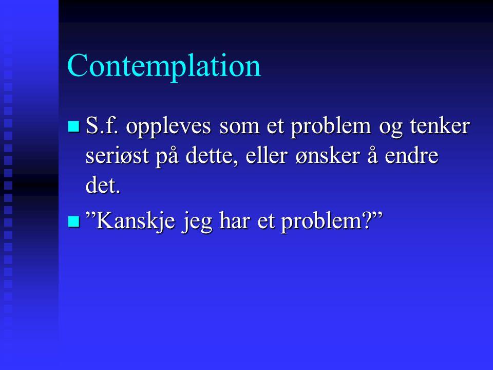 Contemplation S.f. oppleves som et problem og tenker seriøst på dette, eller ønsker å endre det.