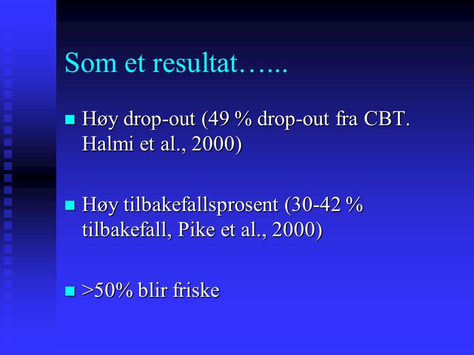 Som et resultat…... Høy drop-out (49 % drop-out fra CBT. Halmi et al., 2000) Høy tilbakefallsprosent (30-42 % tilbakefall, Pike et al., 2000)