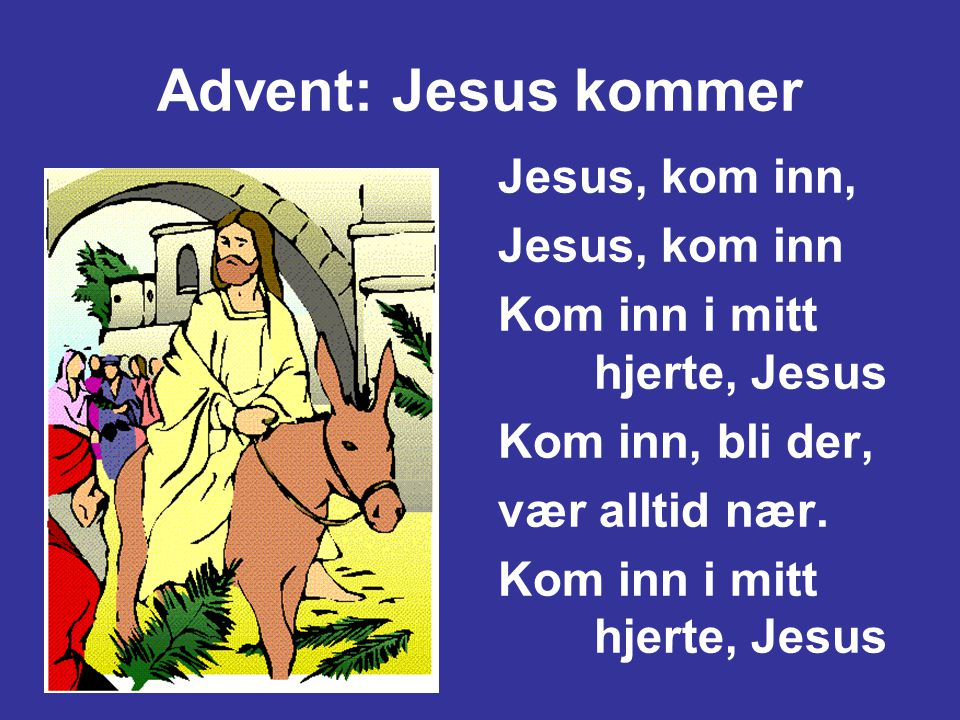 Advent: Jesus kommer Jesus, kom inn, Jesus, kom inn