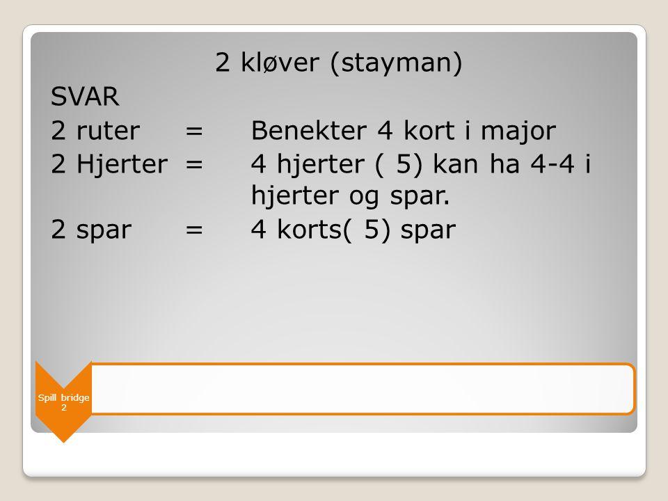 2 kløver (stayman) SVAR 2 ruter = Benekter 4 kort i major 2 Hjerter = 4 hjerter ( 5) kan ha 4-4 i hjerter og spar. 2 spar = 4 korts( 5) spar