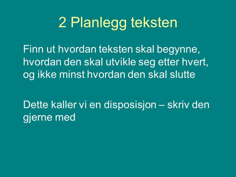 2 Planlegg teksten Finn ut hvordan teksten skal begynne, hvordan den skal utvikle seg etter hvert, og ikke minst hvordan den skal slutte.