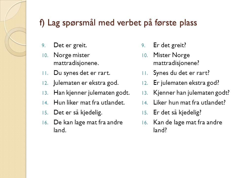 f) Lag spørsmål med verbet på første plass