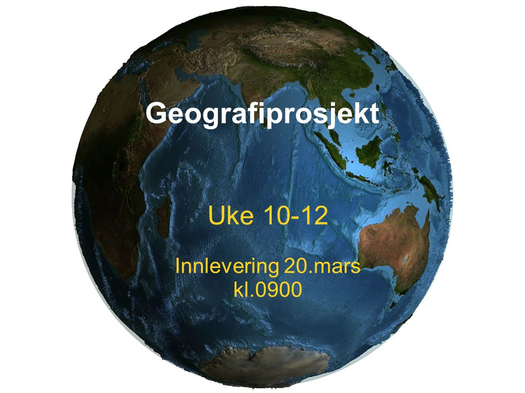 Geografiprosjekt Uke 10-12 Innlevering 20.mars kl.0900 1
