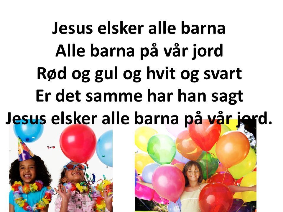 Jesus elsker alle barna Alle barna på vår jord Rød og gul og hvit og svart Er det samme har han sagt Jesus elsker alle barna på vår jord.
