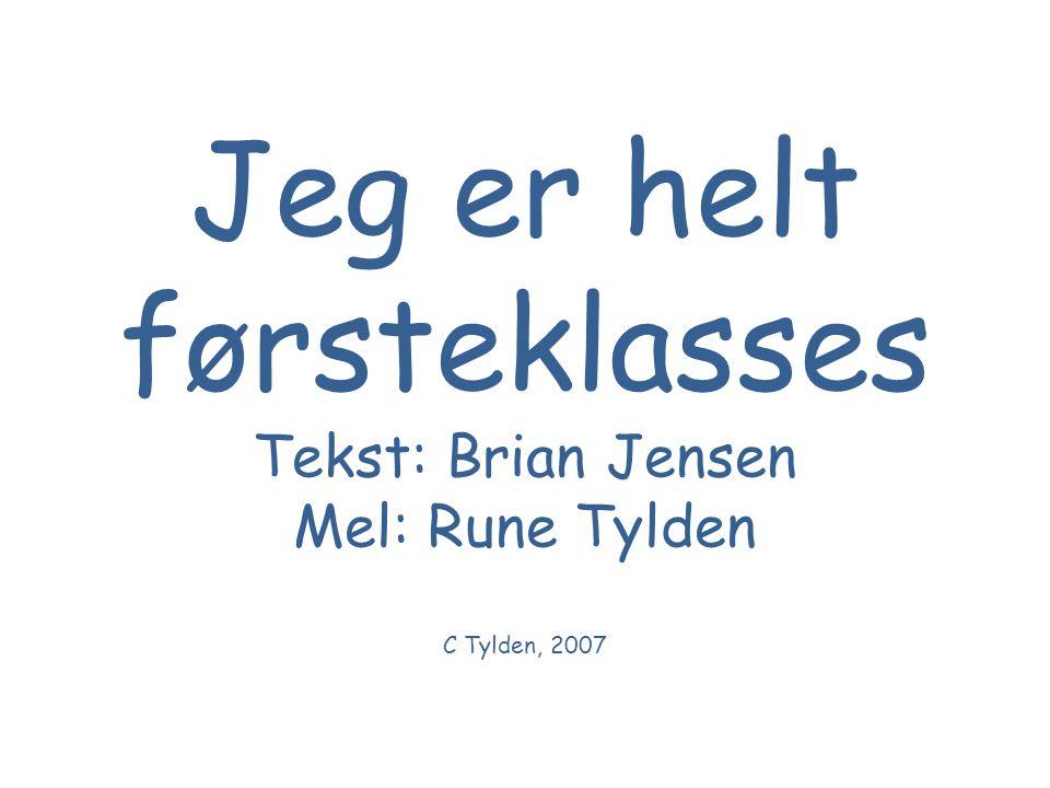 Jeg er helt førsteklasses Tekst: Brian Jensen Mel: Rune Tylden C Tylden, 2007