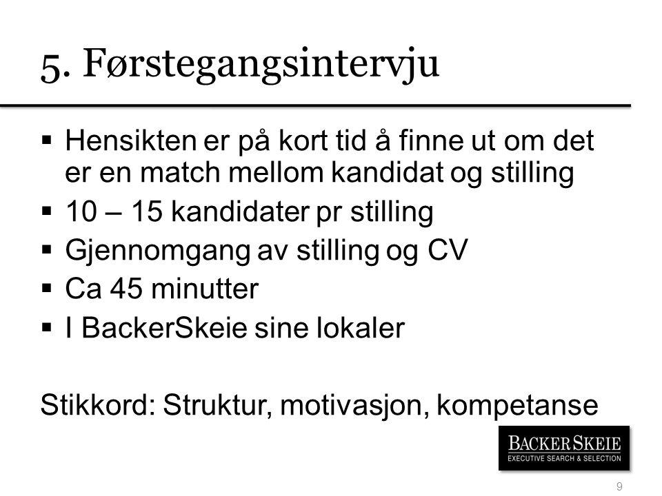5. Førstegangsintervju Hensikten er på kort tid å finne ut om det er en match mellom kandidat og stilling.