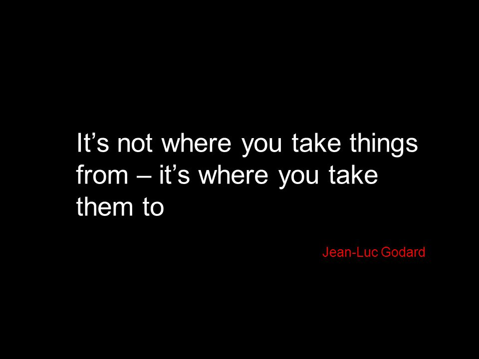 It's not where you take things from – it's where you take them to