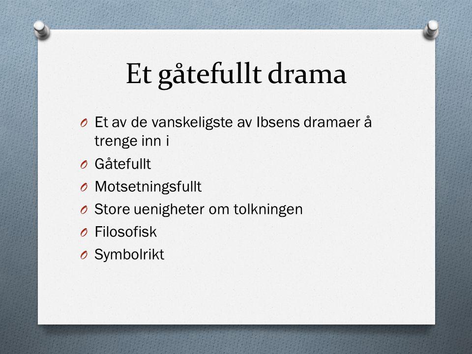 Et gåtefullt drama Et av de vanskeligste av Ibsens dramaer å trenge inn i. Gåtefullt. Motsetningsfullt.