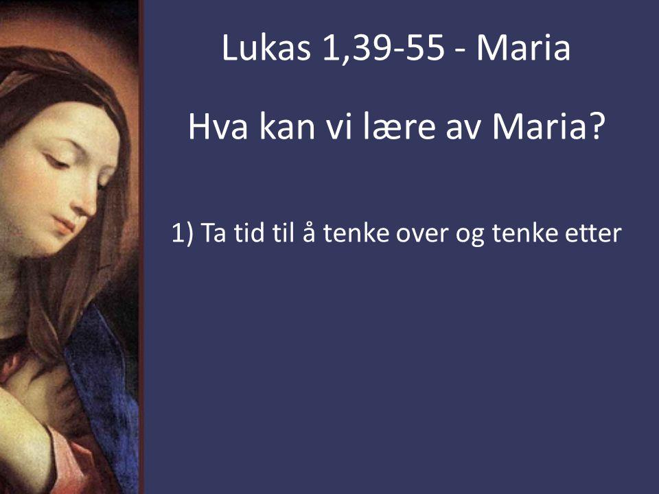 Hva kan vi lære av Maria 1) Ta tid til å tenke over og tenke etter