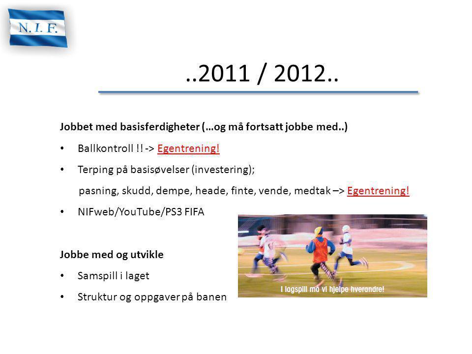 ..2011 / 2012.. Jobbet med basisferdigheter (…og må fortsatt jobbe med..) Ballkontroll !! -> Egentrening!