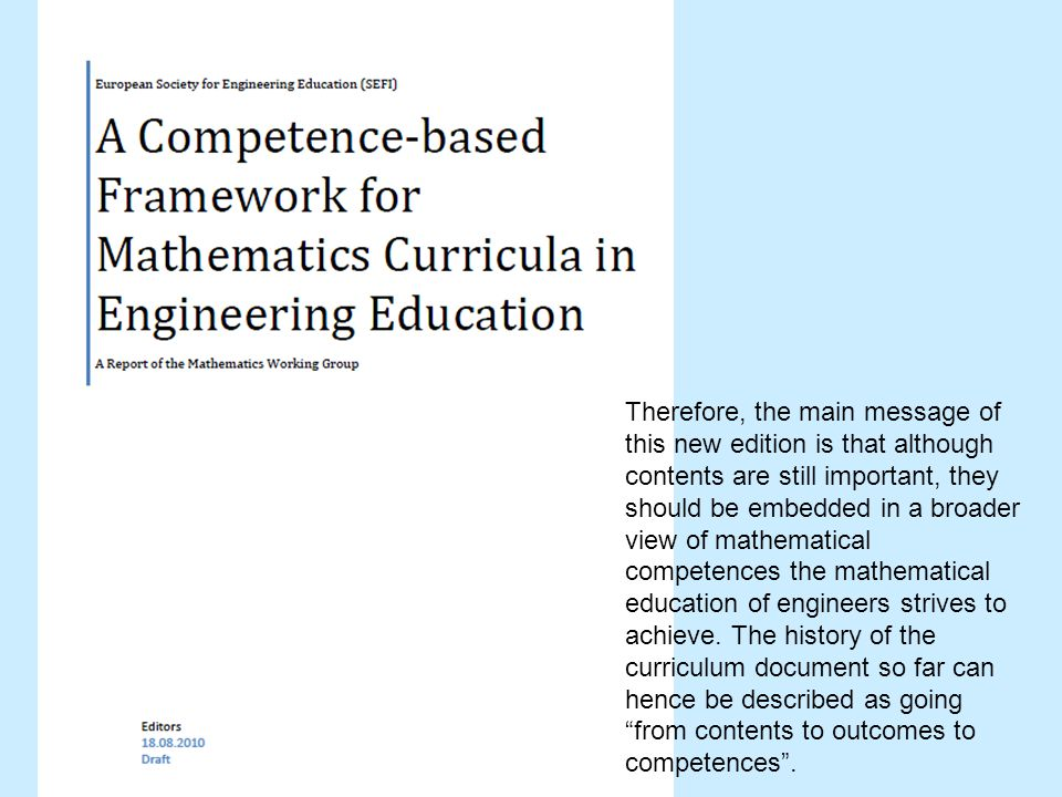 Therefore, the main message of this new edition is that although contents are still important, they should be embedded in a broader view of mathematical competences the mathematical education of engineers strives to achieve.
