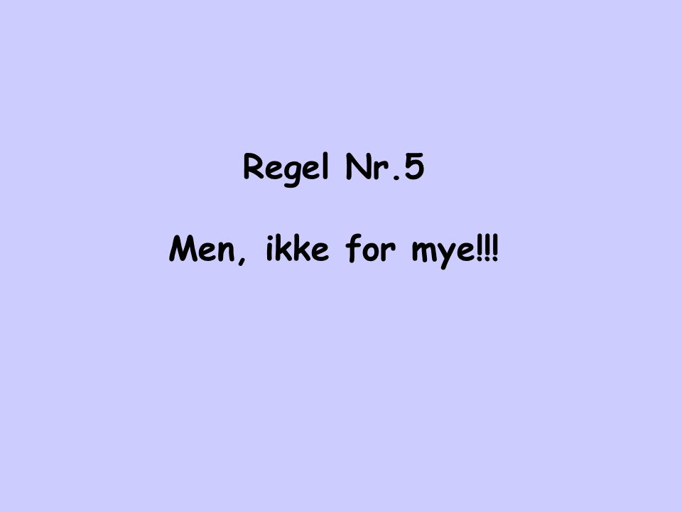 Regel Nr.5 Men, ikke for mye!!!