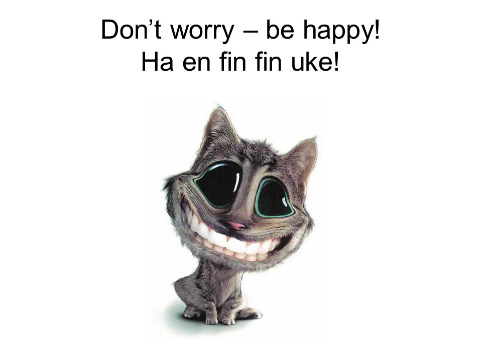 Don't worry – be happy! Ha en fin fin uke!