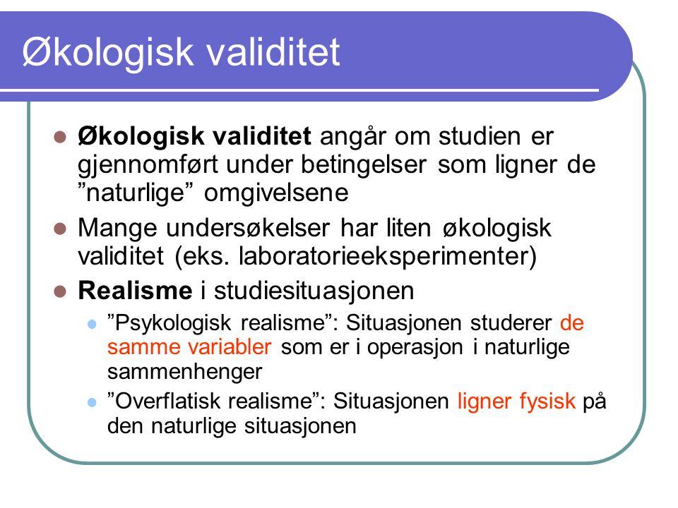 Økologisk validitet Økologisk validitet angår om studien er gjennomført under betingelser som ligner de naturlige omgivelsene.