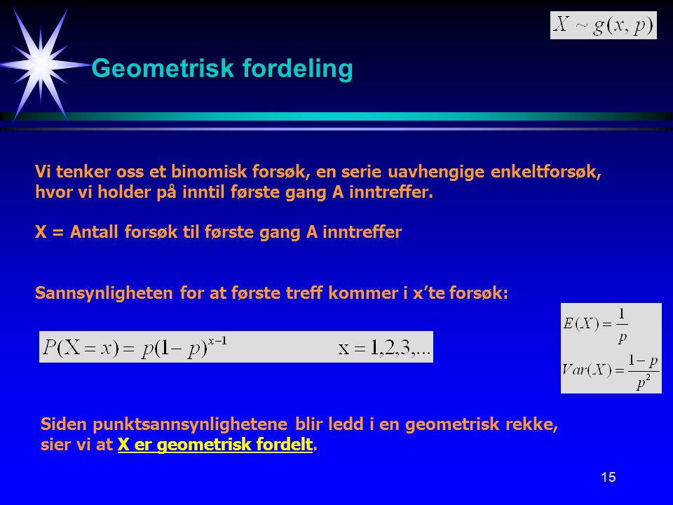 Geometrisk fordeling Vi tenker oss et binomisk forsøk, en serie uavhengige enkeltforsøk, hvor vi holder på inntil første gang A inntreffer.