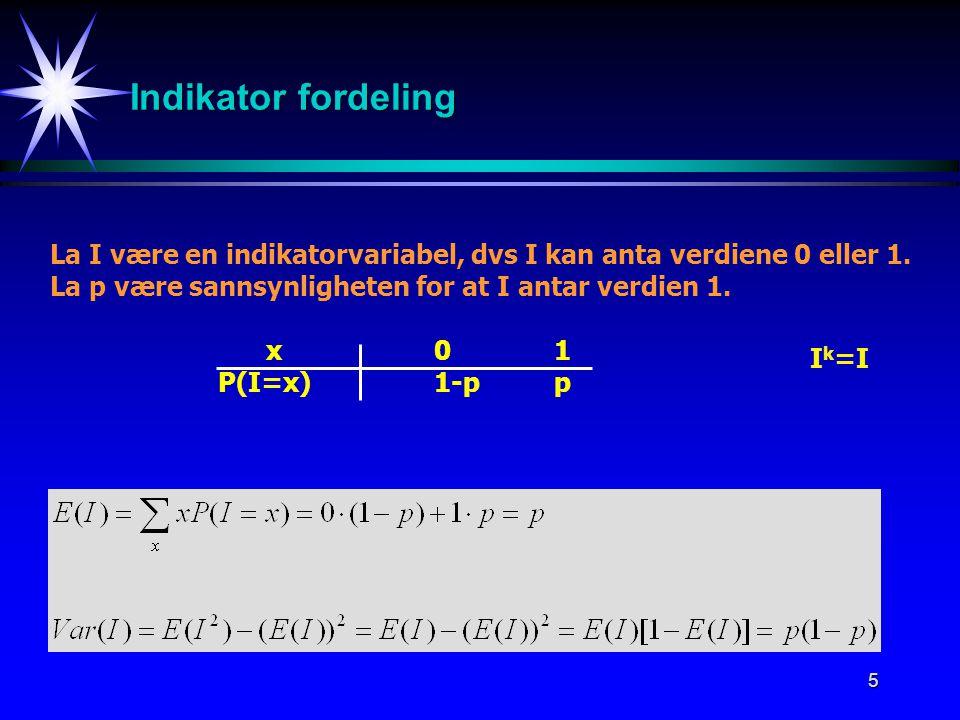 Indikator fordeling La I være en indikatorvariabel, dvs I kan anta verdiene 0 eller 1. La p være sannsynligheten for at I antar verdien 1.