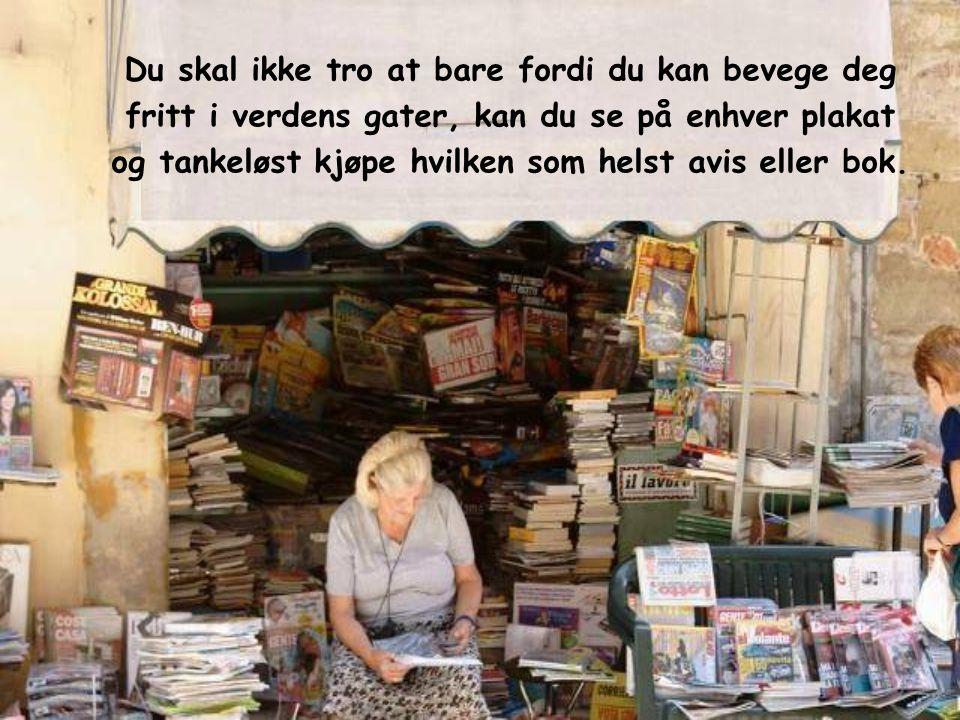 Du skal ikke tro at bare fordi du kan bevege deg fritt i verdens gater, kan du se på enhver plakat og tankeløst kjøpe hvilken som helst avis eller bok.