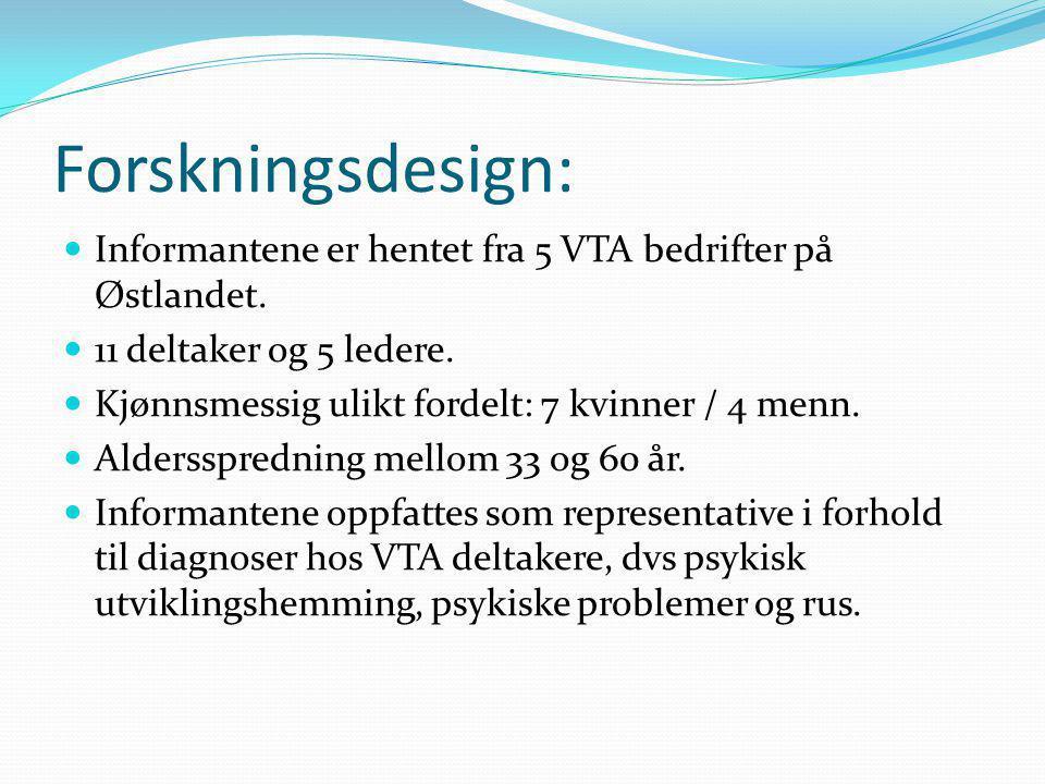Forskningsdesign: Informantene er hentet fra 5 VTA bedrifter på Østlandet. 11 deltaker og 5 ledere.