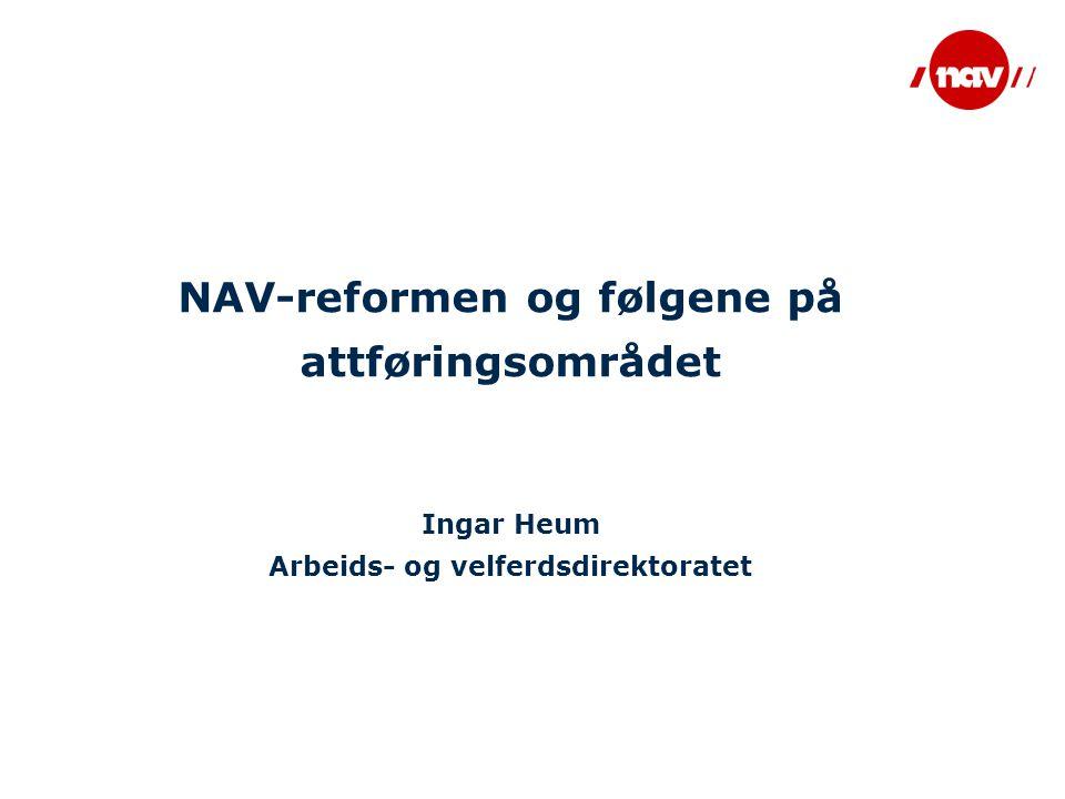 NAV-reformen og følgene på attføringsområdet Ingar Heum Arbeids- og velferdsdirektoratet