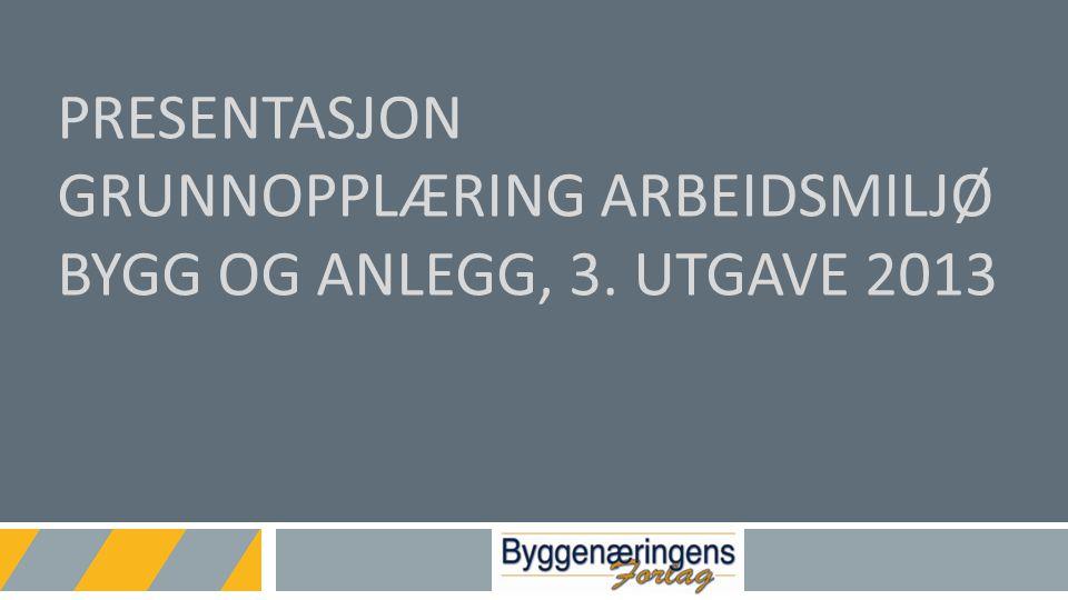 Presentasjon Grunnopplæring arbeidsmiljø bygg og anlegg, 3. utgave 2013