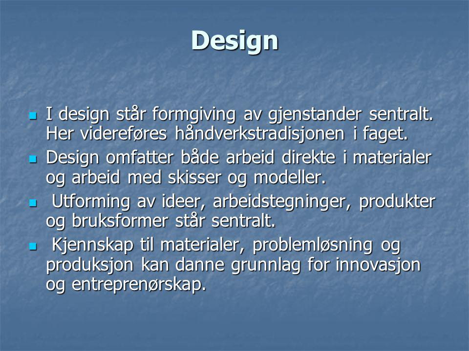 Design I design står formgiving av gjenstander sentralt. Her videreføres håndverkstradisjonen i faget.