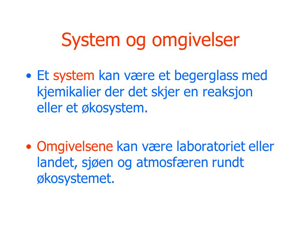 System og omgivelser Et system kan være et begerglass med kjemikalier der det skjer en reaksjon eller et økosystem.