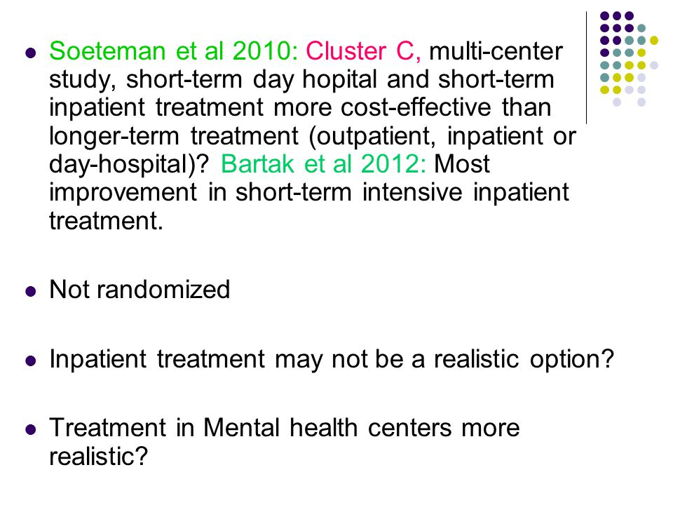 Soeteman et al 2010: Cluster C, multi-center study, short-term day hopital and short-term inpatient treatment more cost-effective than longer-term treatment (outpatient, inpatient or day-hospital) Bartak et al 2012: Most improvement in short-term intensive inpatient treatment.