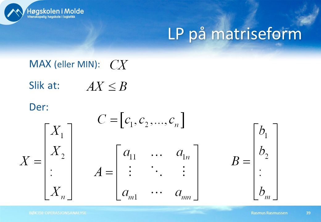 LP på matriseform MAX (eller MIN): Slik at: Der: