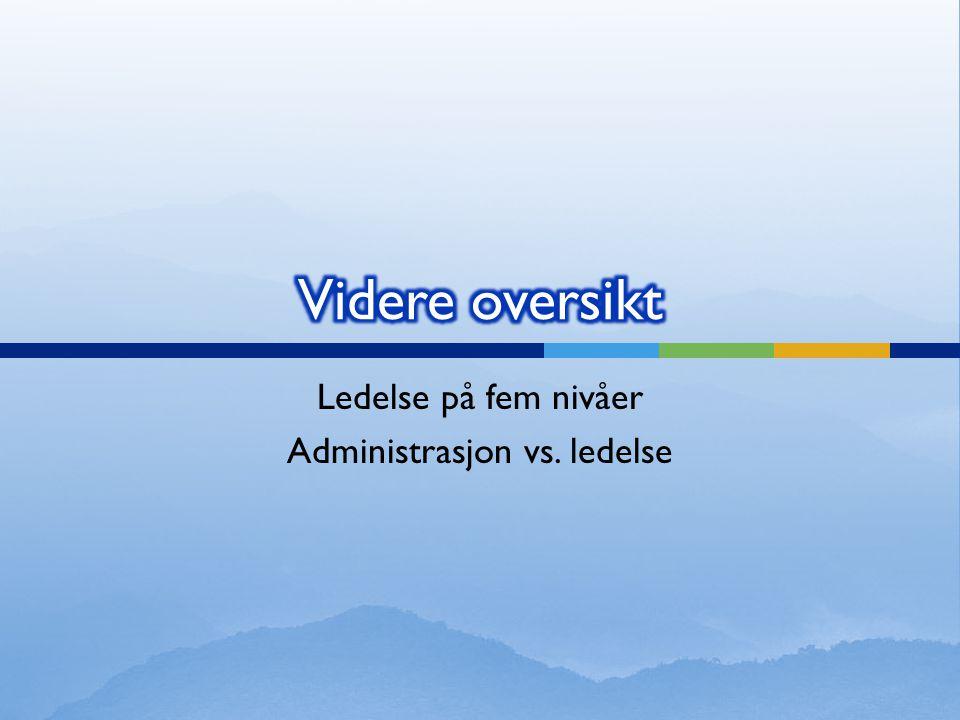 Ledelse på fem nivåer Administrasjon vs. ledelse