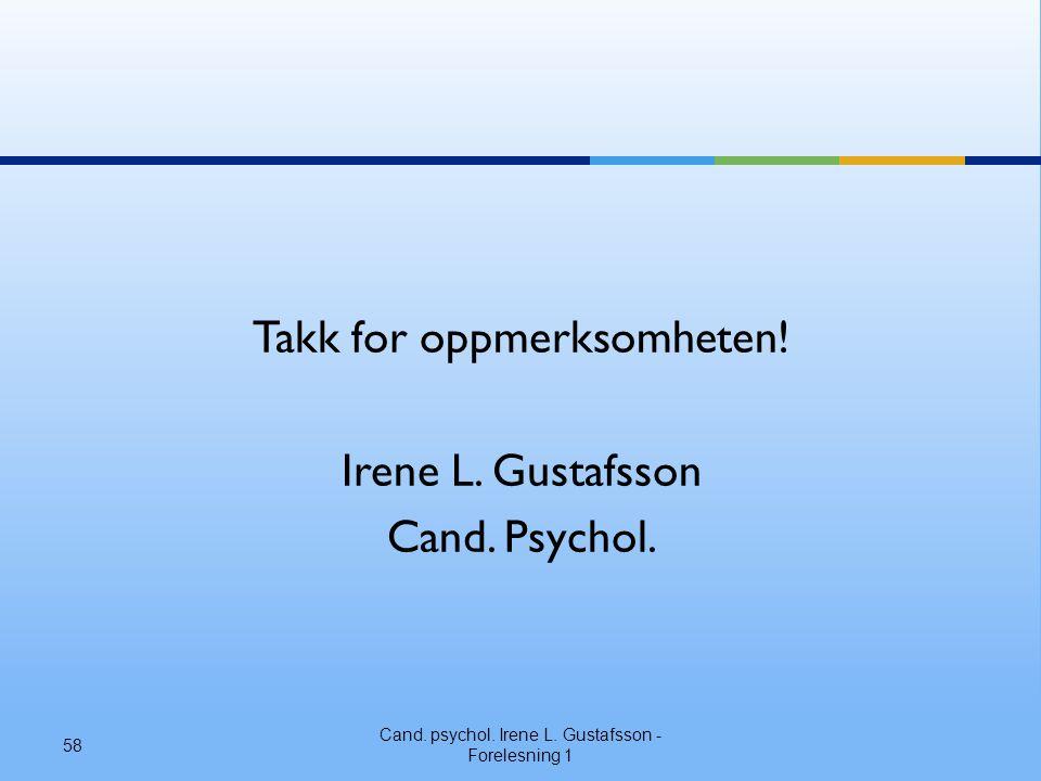 Takk for oppmerksomheten! Irene L. Gustafsson Cand. Psychol.