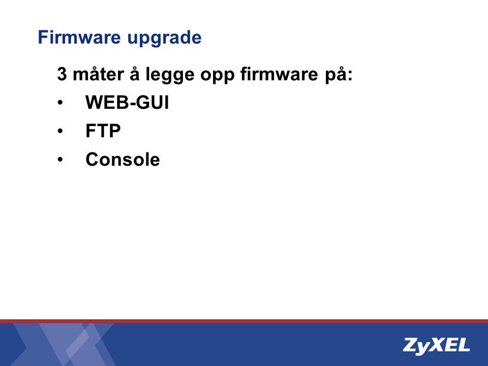 Firmware upgrade 3 måter å legge opp firmware på: WEB-GUI FTP Console