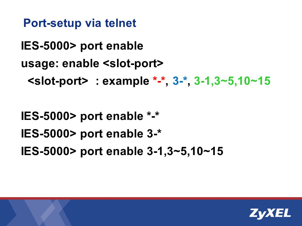 Port-setup via telnet IES-5000> port enable. usage: enable <slot-port> <slot-port> : example *-*, 3-*, 3-1,3~5,10~15.
