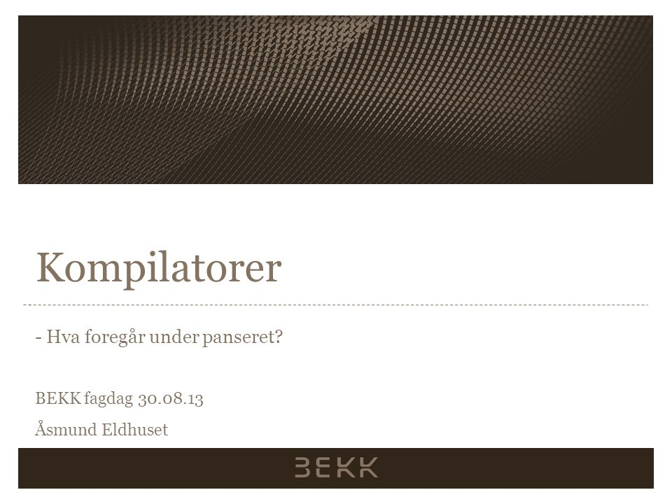 Kompilatorer - Hva foregår under panseret BEKK fagdag 30.08.13