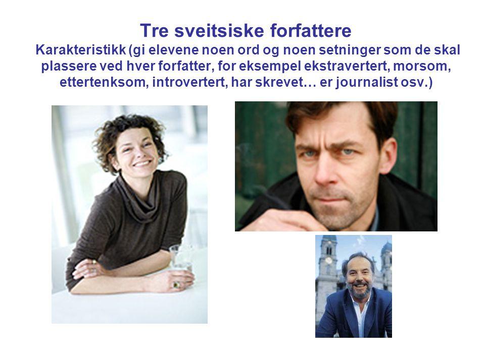 Tre sveitsiske forfattere Karakteristikk (gi elevene noen ord og noen setninger som de skal plassere ved hver forfatter, for eksempel ekstravertert, morsom, ettertenksom, introvertert, har skrevet… er journalist osv.)