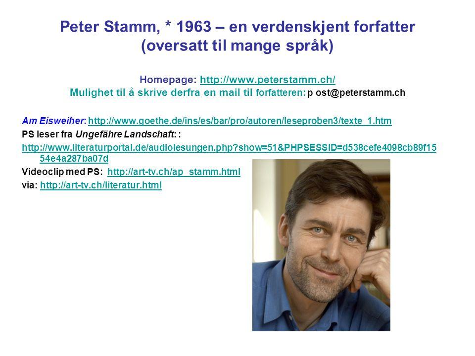 Peter Stamm, * 1963 – en verdenskjent forfatter (oversatt til mange språk) Homepage: http://www.peterstamm.ch/ Mulighet til å skrive derfra en mail til forfatteren: p ost@peterstamm.ch