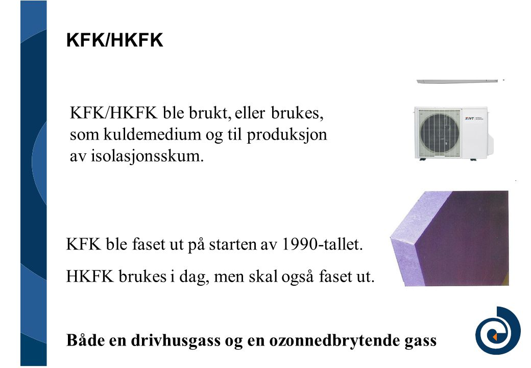 KFK/HKFK KFK/HKFK ble brukt, eller brukes, som kuldemedium og til produksjon av isolasjonsskum. KFK ble faset ut på starten av 1990-tallet.