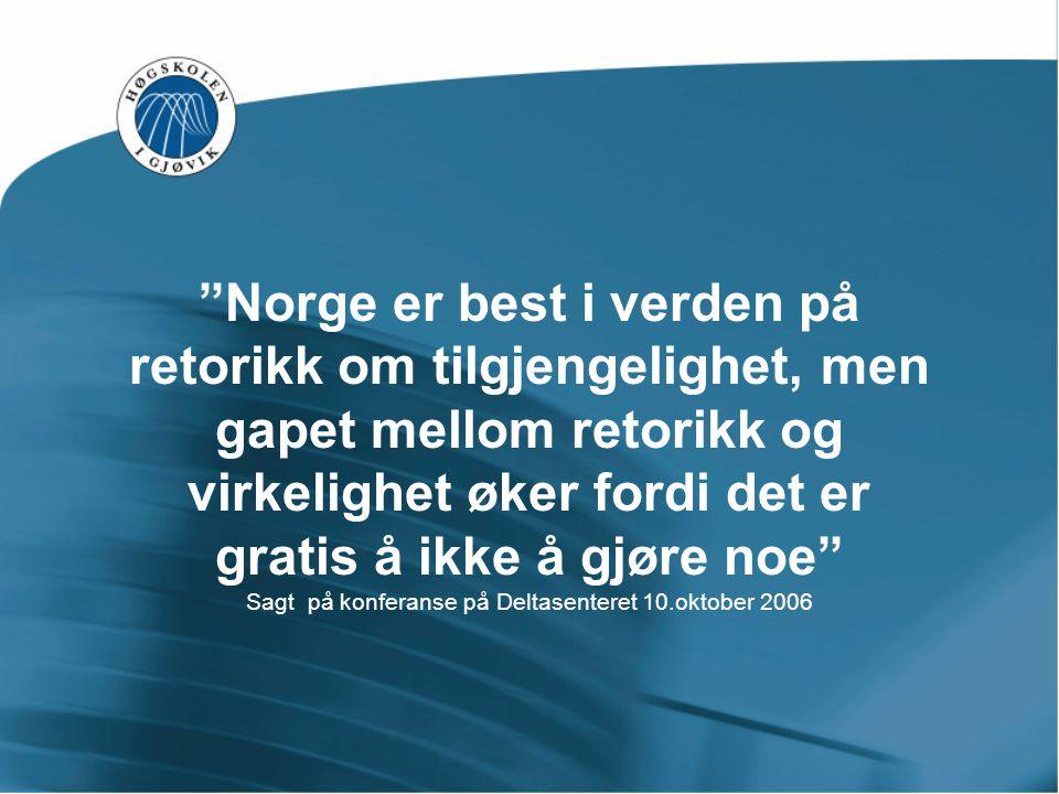 Norge er best i verden på retorikk om tilgjengelighet, men gapet mellom retorikk og virkelighet øker fordi det er gratis å ikke å gjøre noe Sagt på konferanse på Deltasenteret 10.oktober 2006