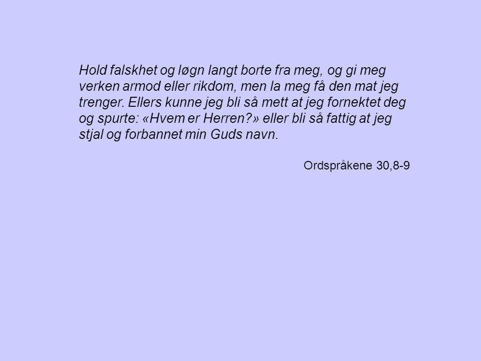 Hold falskhet og løgn langt borte fra meg, og gi meg verken armod eller rikdom, men la meg få den mat jeg trenger. Ellers kunne jeg bli så mett at jeg fornektet deg og spurte: «Hvem er Herren » eller bli så fattig at jeg stjal og forbannet min Guds navn.