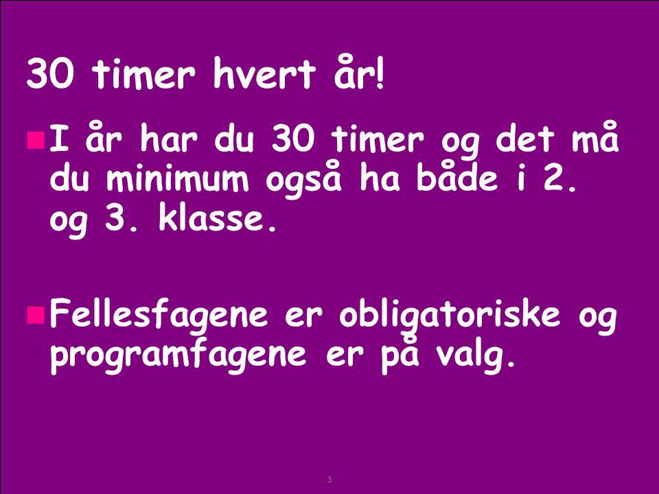 30 timer hvert år! I år har du 30 timer og det må du minimum også ha både i 2. og 3. klasse.