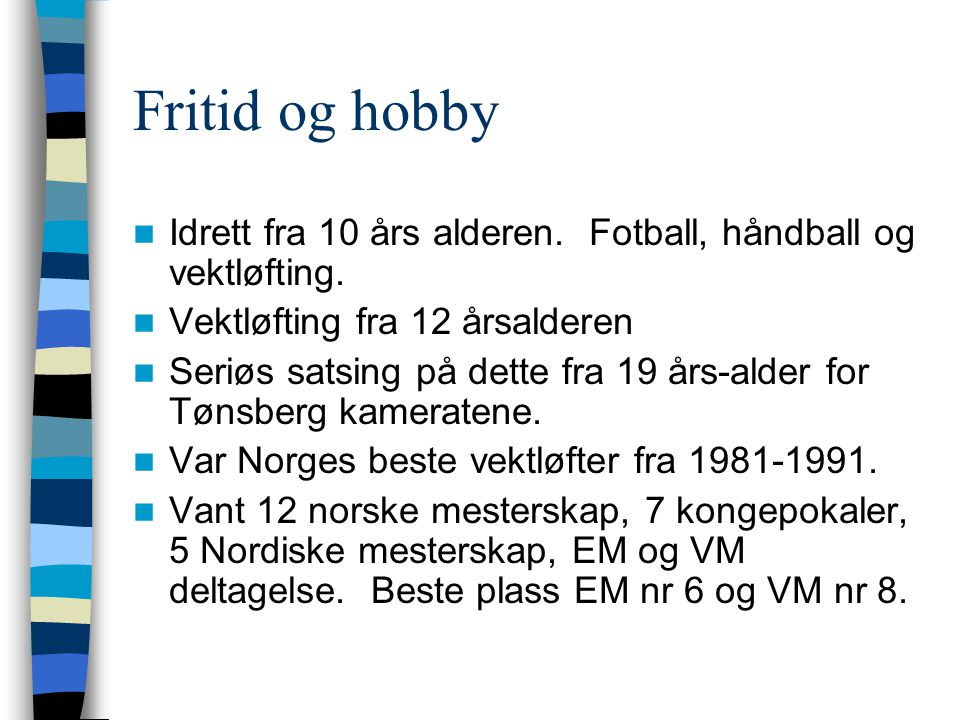 Fritid og hobby Idrett fra 10 års alderen. Fotball, håndball og vektløfting. Vektløfting fra 12 årsalderen.