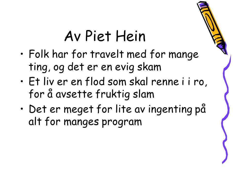 Av Piet Hein Folk har for travelt med for mange ting, og det er en evig skam. Et liv er en flod som skal renne i i ro, for å avsette fruktig slam.