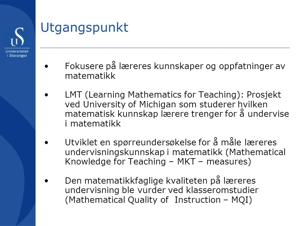 Utgangspunkt Fokusere på læreres kunnskaper og oppfatninger av matematikk.