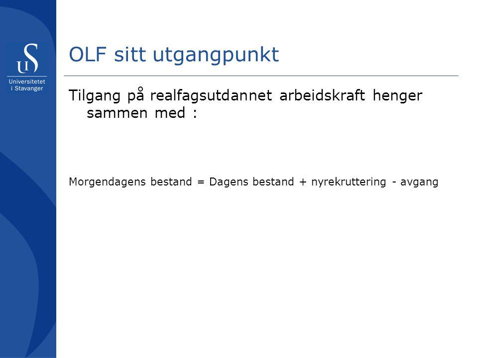 OLF sitt utgangpunkt Tilgang på realfagsutdannet arbeidskraft henger sammen med : Morgendagens bestand = Dagens bestand + nyrekruttering - avgang.