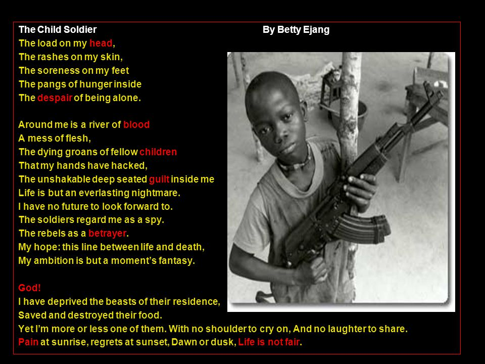The Child Soldier By Betty Ejang The load on my head, The rashes on my skin, The soreness on my feet The pangs of hunger inside The despair of being alone.