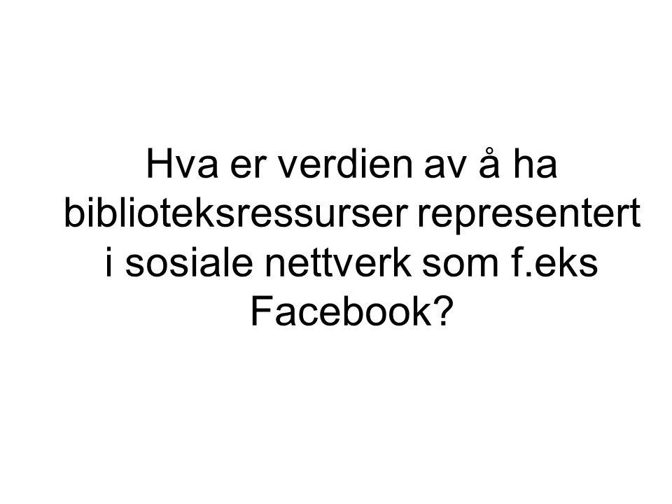Hva er verdien av å ha biblioteksressurser representert i sosiale nettverk som f.eks Facebook
